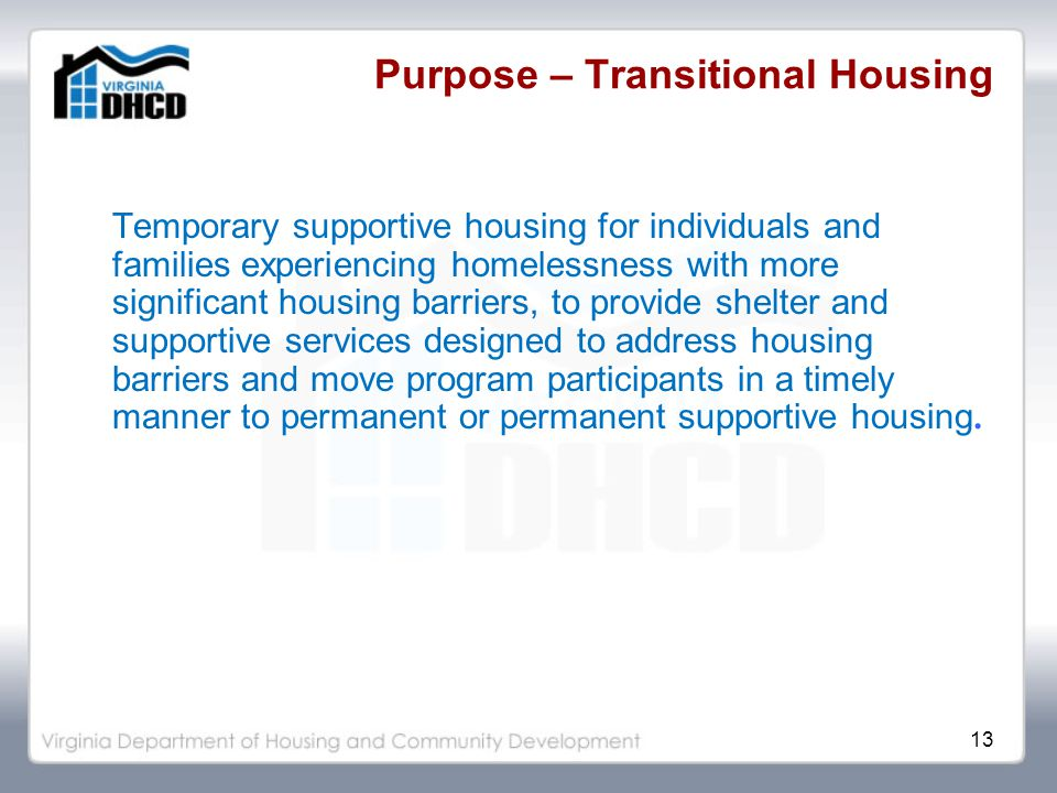 13 Purpose – Transitional Housing Temporary supportive housing for individuals and families experiencing homelessness with more significant housing barriers, to provide shelter and supportive services designed to address housing barriers and move program participants in a timely manner to permanent or permanent supportive housing.