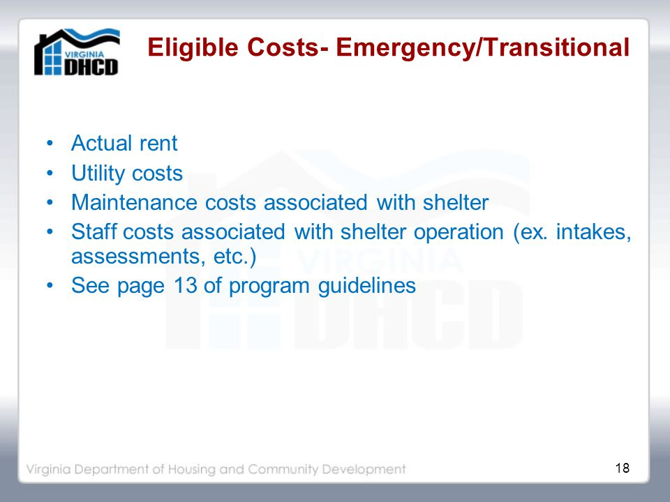 18 Eligible Costs- Emergency/Transitional Actual rent Utility costs Maintenance costs associated with shelter Staff costs associated with shelter operation (ex.