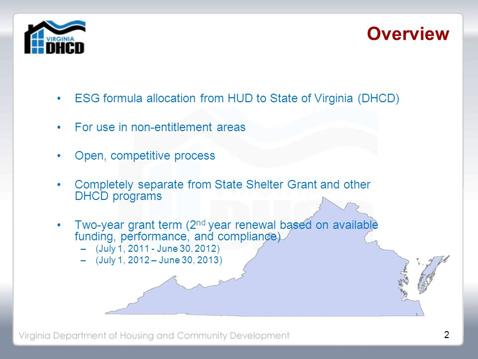 2 Overview ESG formula allocation from HUD to State of Virginia (DHCD) For use in non-entitlement areas Open, competitive process Completely separate from State Shelter Grant and other DHCD programs Two-year grant term (2 nd year renewal based on available funding, performance, and compliance) –(July 1, 2011 - June 30, 2012) –(July 1, 2012 – June 30, 2013)