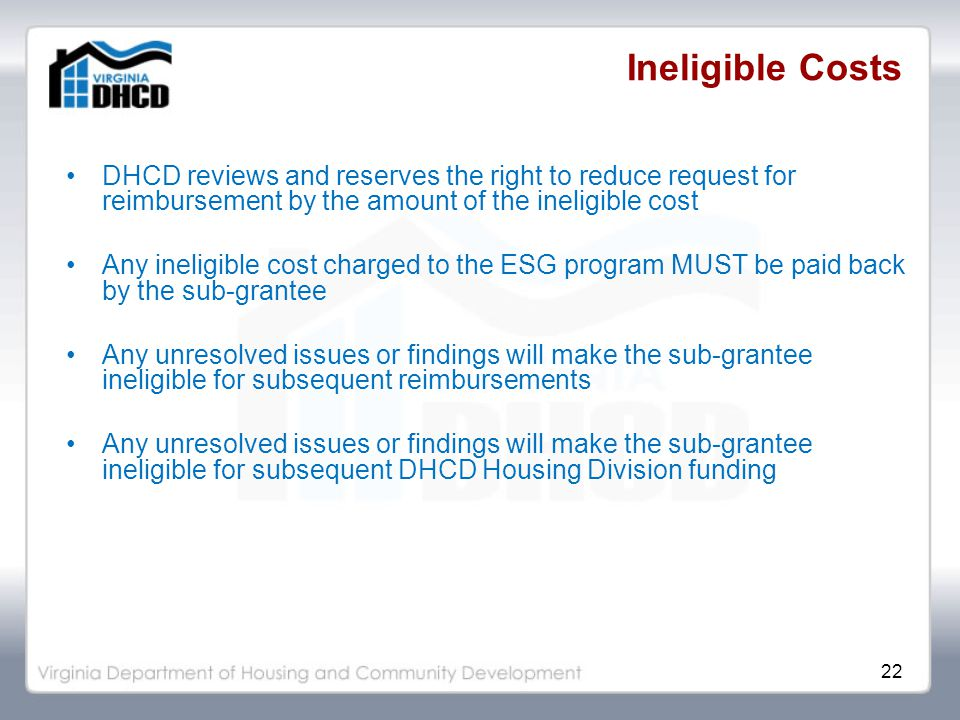 22 Ineligible Costs DHCD reviews and reserves the right to reduce request for reimbursement by the amount of the ineligible cost Any ineligible cost charged to the ESG program MUST be paid back by the sub-grantee Any unresolved issues or findings will make the sub-grantee ineligible for subsequent reimbursements Any unresolved issues or findings will make the sub-grantee ineligible for subsequent DHCD Housing Division funding