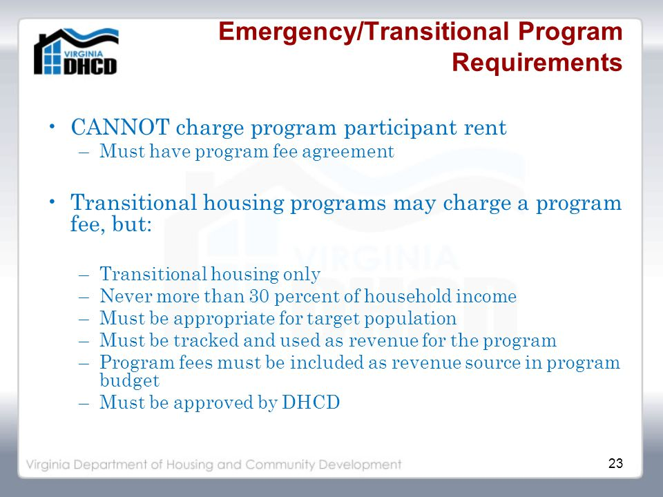 23 Emergency/Transitional Program Requirements CANNOT charge program participant rent –Must have program fee agreement Transitional housing programs may charge a program fee, but: –Transitional housing only –Never more than 30 percent of household income –Must be appropriate for target population –Must be tracked and used as revenue for the program –Program fees must be included as revenue source in program budget –Must be approved by DHCD