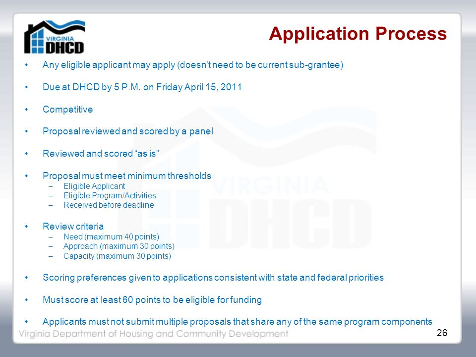 26 Application Process Any eligible applicant may apply (doesn't need to be current sub-grantee) Due at DHCD by 5 P.M.