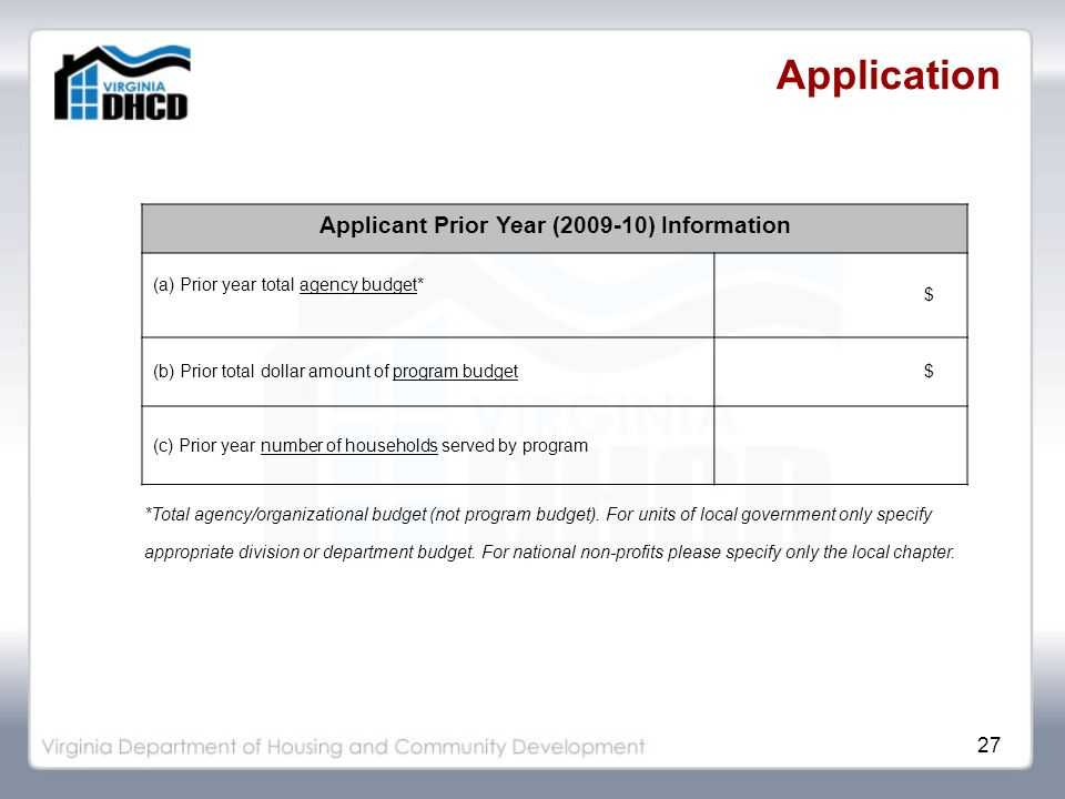 27 Application Applicant Prior Year (2009-10) Information (a) Prior year total agency budget* $ (b) Prior total dollar amount of program budget$ (c) Prior year number of households served by program *Total agency/organizational budget (not program budget).