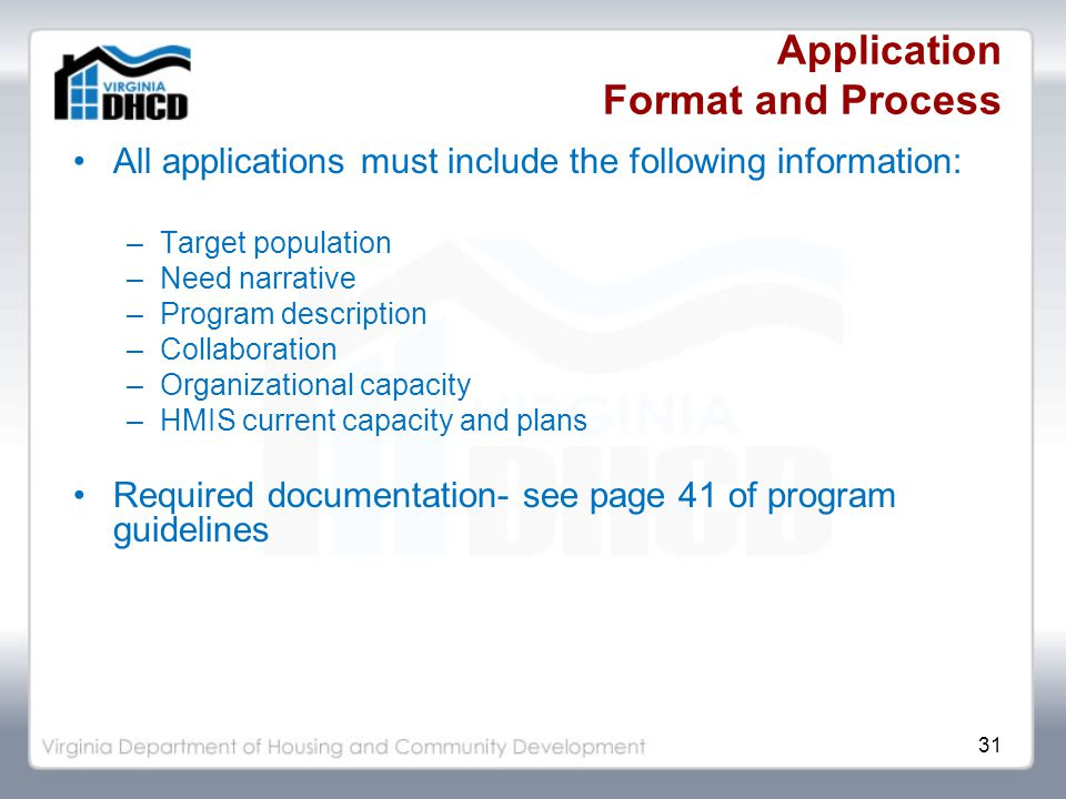 31 Application Format and Process All applications must include the following information: –Target population –Need narrative –Program description –Collaboration –Organizational capacity –HMIS current capacity and plans Required documentation- see page 41 of program guidelines