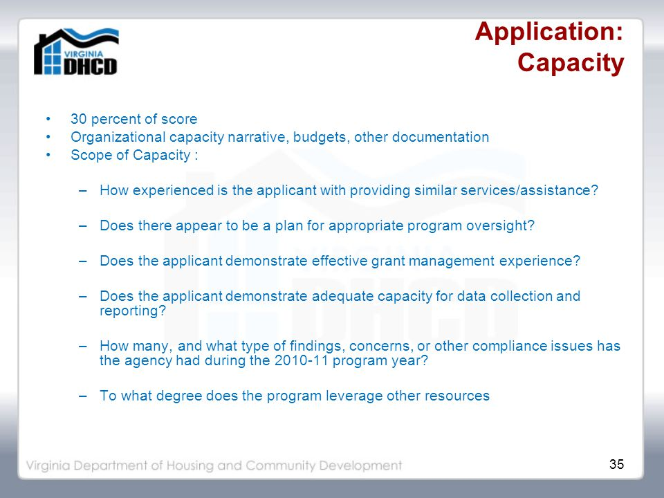 35 Application: Capacity 30 percent of score Organizational capacity narrative, budgets, other documentation Scope of Capacity : –How experienced is the applicant with providing similar services/assistance.
