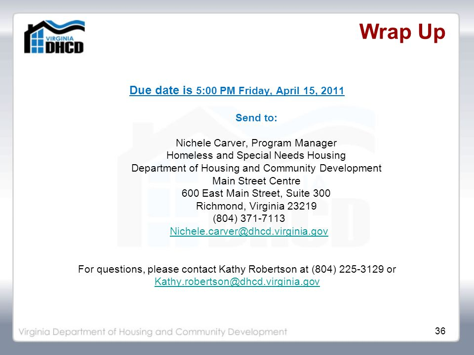36 Wrap Up Due date is 5:00 PM Friday, April 15, 2011 Send to: Nichele Carver, Program Manager Homeless and Special Needs Housing Department of Housing and Community Development Main Street Centre 600 East Main Street, Suite 300 Richmond, Virginia 23219 (804) 371-7113 Nichele.carver@dhcd.virginia.gov For questions, please contact Kathy Robertson at (804) 225-3129 or Kathy.robertson@dhcd.virginia.gov