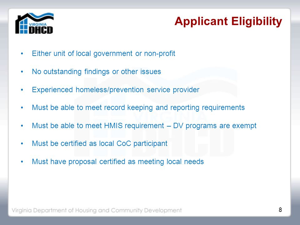 8 Applicant Eligibility Either unit of local government or non-profit No outstanding findings or other issues Experienced homeless/prevention service provider Must be able to meet record keeping and reporting requirements Must be able to meet HMIS requirement – DV programs are exempt Must be certified as local CoC participant Must have proposal certified as meeting local needs