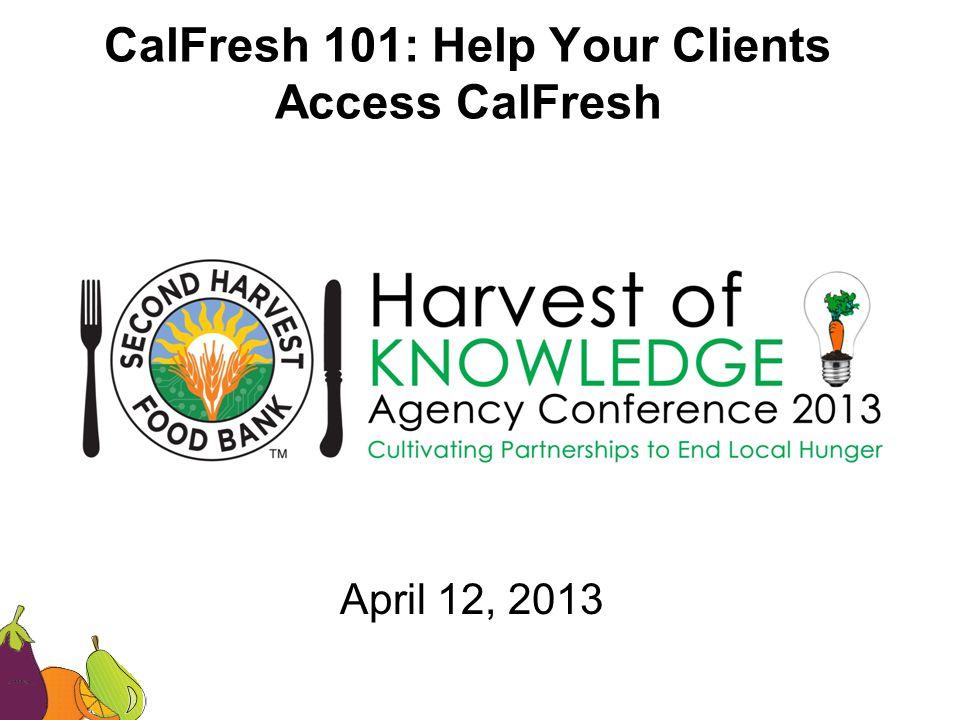 CalFresh 101: Help Your Clients Access CalFresh April 12, 2013