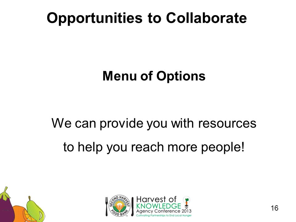 Opportunities to Collaborate 16 Menu of Options We can provide you with resources to help you reach more people!
