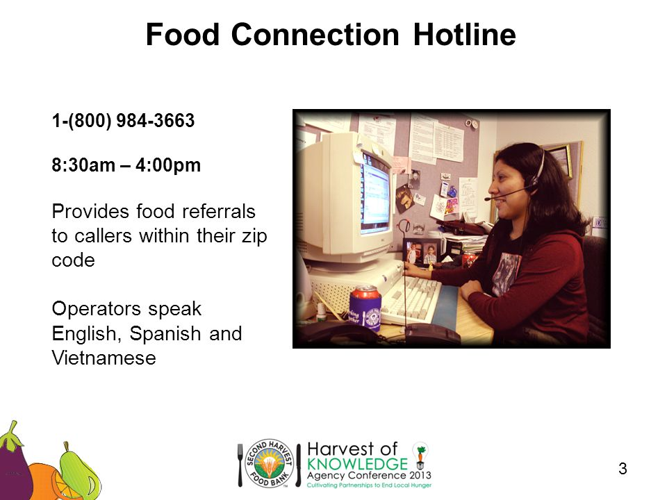 Food Connection Hotline 3 1-(800) 984-3663 8:30am – 4:00pm Provides food referrals to callers within their zip code Operators speak English, Spanish and Vietnamese