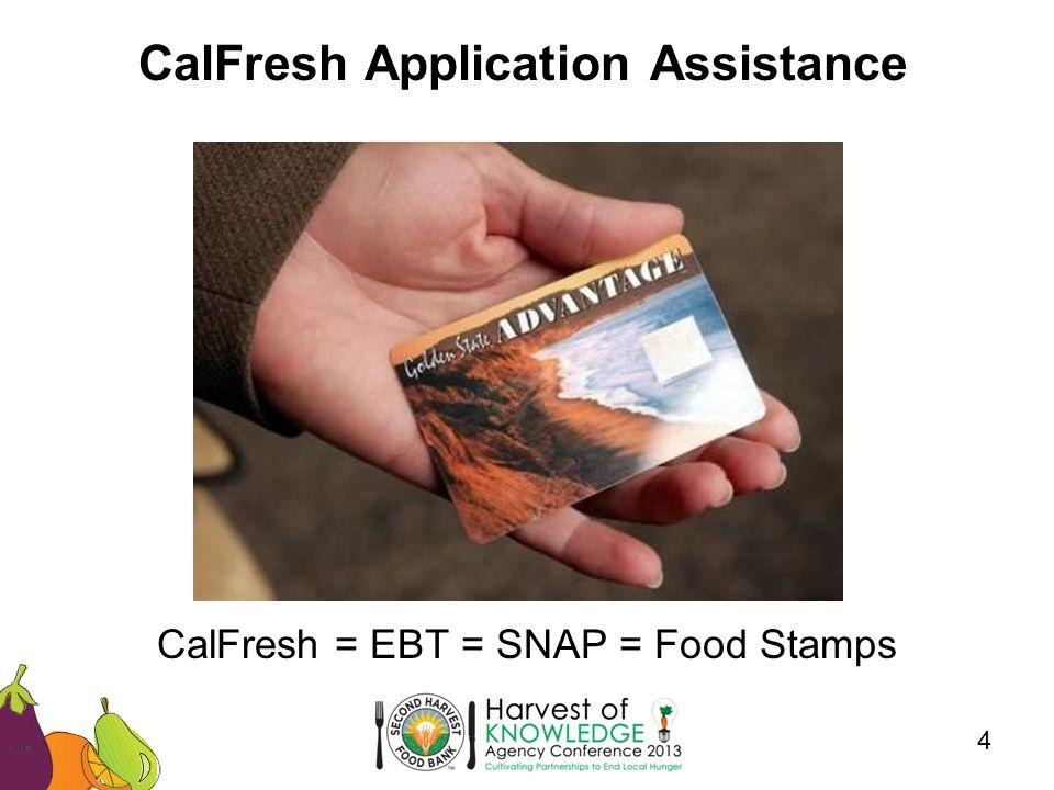 CalFresh Application Assistance 4 CalFresh = EBT = SNAP = Food Stamps