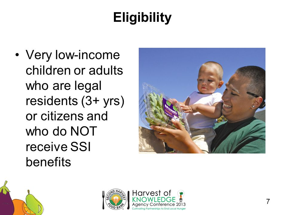 Eligibility 7 Very low-income children or adults who are legal residents (3+ yrs) or citizens and who do NOT receive SSI benefits