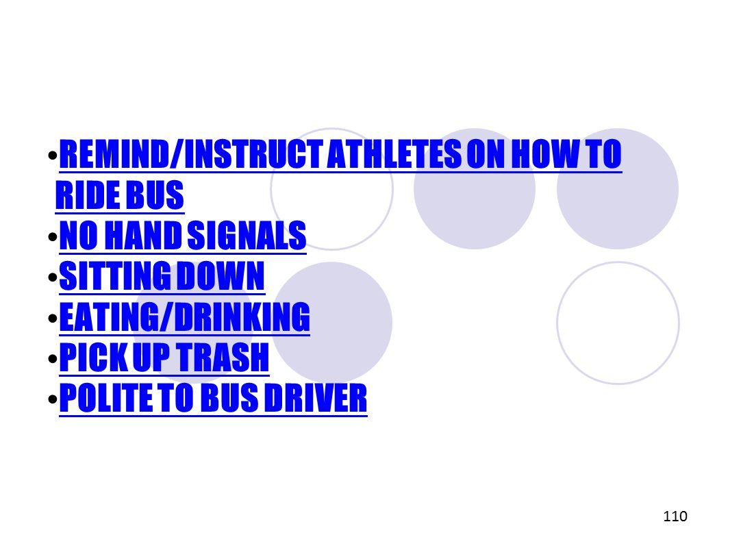 REMIND/INSTRUCT ATHLETES ON HOW TO RIDE BUS REMIND/INSTRUCT ATHLETES ON HOW TO RIDE BUS NO HAND SIGNALS SITTING DOWN EATING/DRINKING PICK UP TRASH POLITE TO BUS DRIVER 110