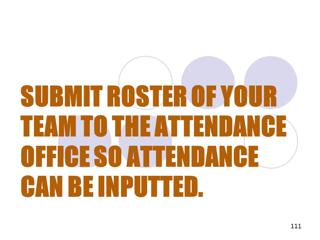 SUBMIT ROSTER OF YOUR TEAM TO THE ATTENDANCE OFFICE SO ATTENDANCE CAN BE INPUTTED. 111