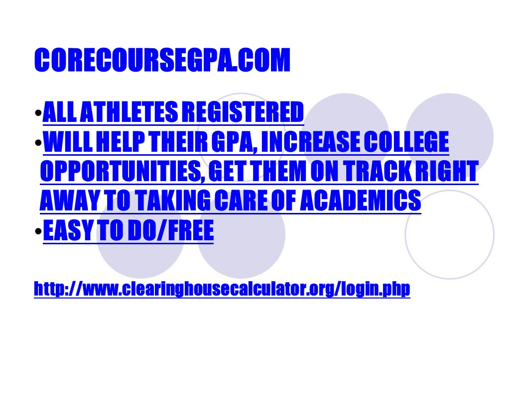 CORECOURSEGPA.COM ALL ATHLETES REGISTERED WILL HELP THEIR GPA, INCREASE COLLEGE OPPORTUNITIES, GET THEM ON TRACK RIGHT AWAY TO TAKING CARE OF ACADEMICS WILL HELP THEIR GPA, INCREASE COLLEGE OPPORTUNITIES, GET THEM ON TRACK RIGHT AWAY TO TAKING CARE OF ACADEMICS EASY TO DO/FREE http://www.clearinghousecalculator.org/login.php