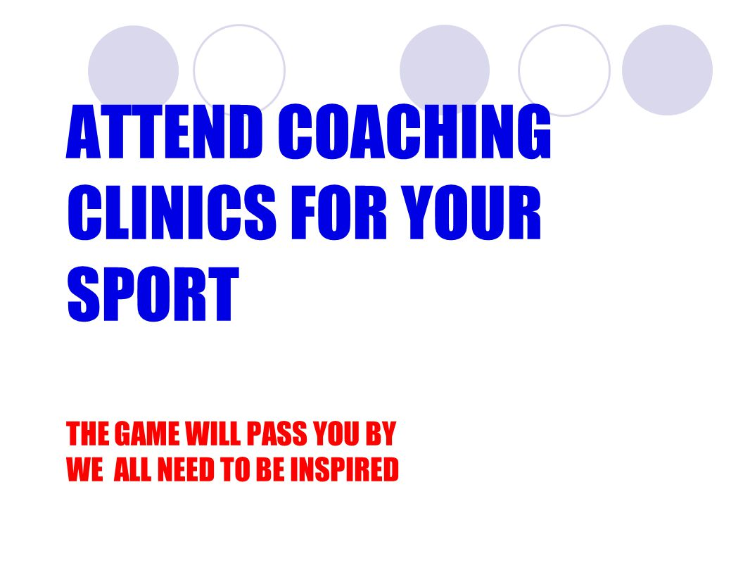 ATTEND COACHING CLINICS FOR YOUR SPORT THE GAME WILL PASS YOU BY WE ALL NEED TO BE INSPIRED