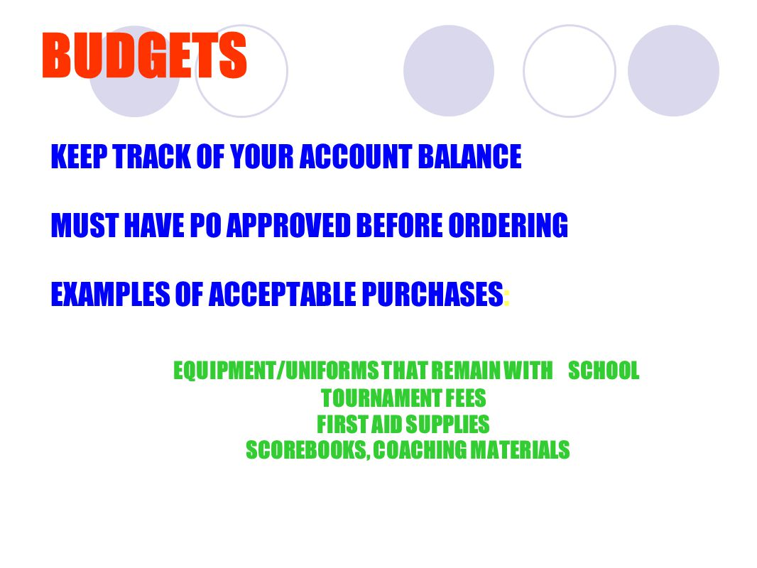 BUDGETS KEEP TRACK OF YOUR ACCOUNT BALANCE MUST HAVE PO APPROVED BEFORE ORDERING EXAMPLES OF ACCEPTABLE PURCHASES: EQUIPMENT/UNIFORMS THAT REMAIN WITH SCHOOL TOURNAMENT FEES FIRST AID SUPPLIES SCOREBOOKS, COACHING MATERIALS