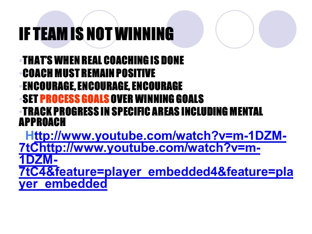 IF TEAM IS NOT WINNING THAT'S WHEN REAL COACHING IS DONE COACH MUST REMAIN POSITIVE ENCOURAGE, ENCOURAGE, ENCOURAGE SET PROCESS GOALS OVER WINNING GOALS TRACK PROGRESS IN SPECIFIC AREAS INCLUDING MENTAL APPROACH Http://www.youtube.com/watch?v=m-1DZM- 7tChttp://www.youtube.com/watch?v=m- 1DZM- 7tC4&feature=player_embedded4&feature=pla yer_embeddedttp://www.youtube.com/watch?v=m-1DZM- 7tChttp://www.youtube.com/watch?v=m- 1DZM- 7tC4&feature=player_embedded4&feature=pla yer_embedded