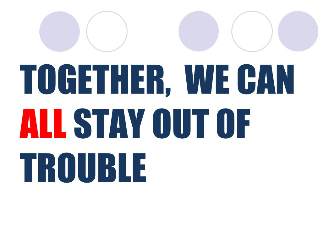 TOGETHER, WE CAN ALL STAY OUT OF TROUBLE
