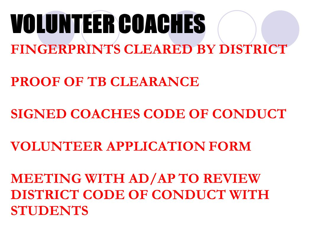 VOLUNTEER COACHES FINGERPRINTS CLEARED BY DISTRICT PROOF OF TB CLEARANCE SIGNED COACHES CODE OF CONDUCT VOLUNTEER APPLICATION FORM MEETING WITH AD/AP TO REVIEW DISTRICT CODE OF CONDUCT WITH STUDENTS