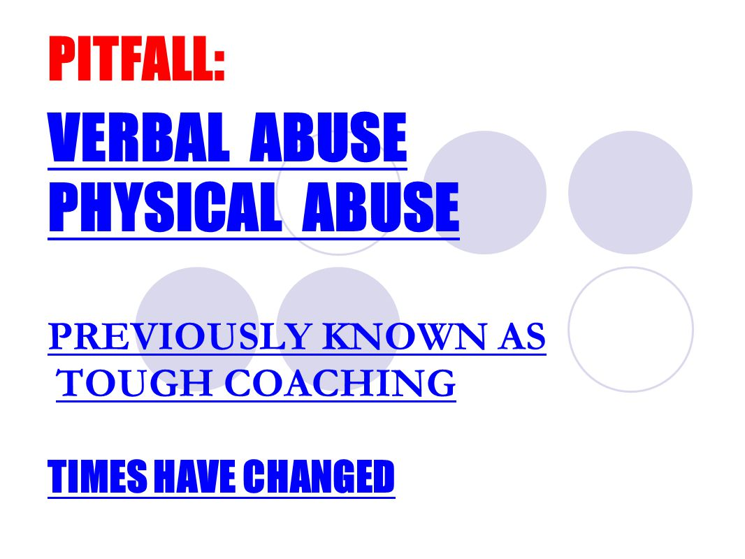PITFALL: VERBAL ABUSE PHYSICAL ABUSE PREVIOUSLY KNOWN AS TOUGH COACHING TIMES HAVE CHANGED