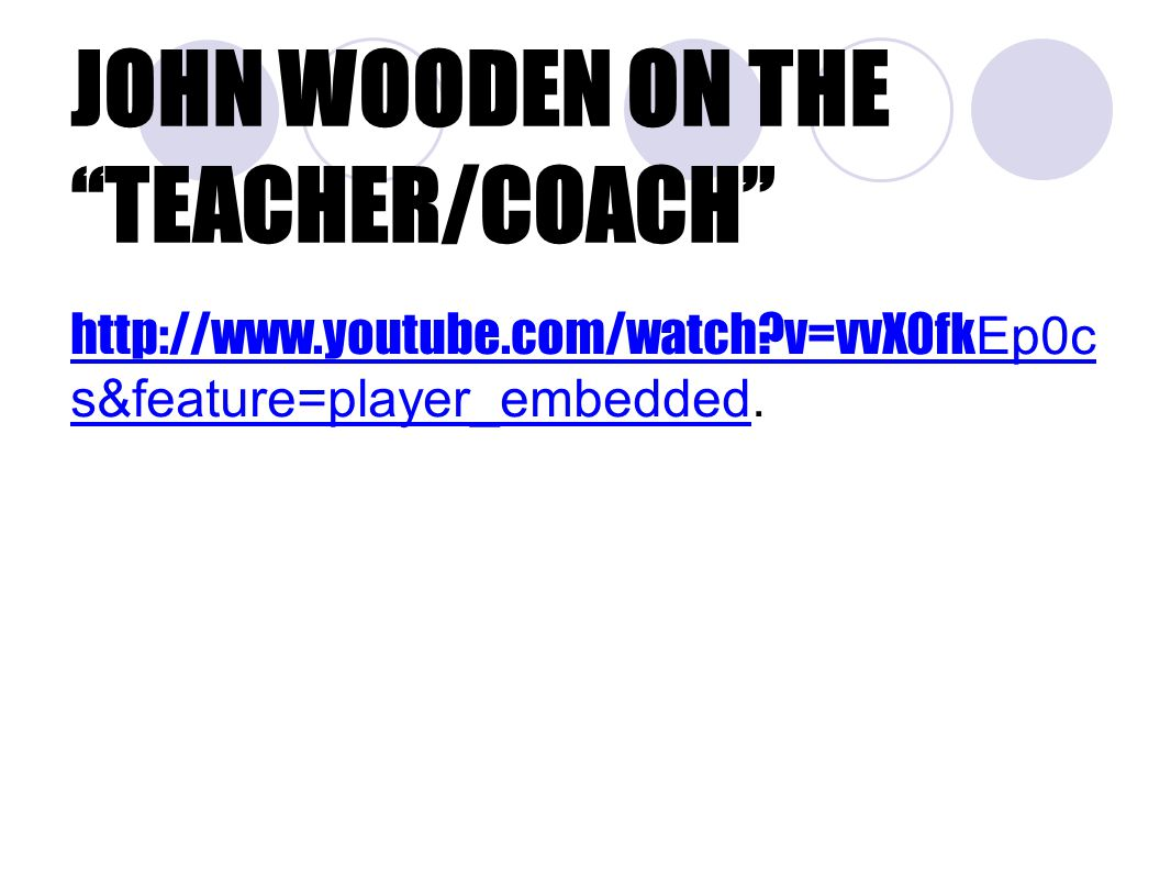JOHN WOODEN ON THE TEACHER/COACH http://www.youtube.com/watch v=vvX0fk Ep0c s&feature=player_embeddedhttp://www.youtube.com/watch v=vvX0fk Ep0c s&feature=player_embedded.