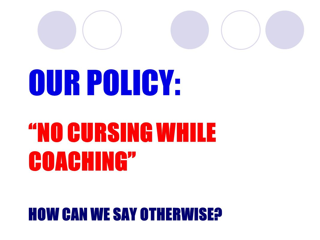 NO CURSING WHILE COACHING HOW CAN WE SAY OTHERWISE? OUR POLICY: