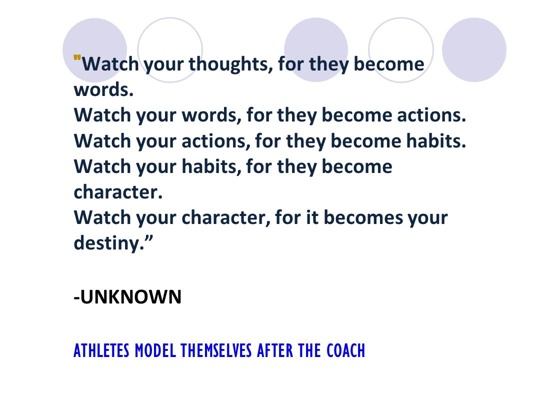 Watch your thoughts, for they become words. Watch your words, for they become actions.