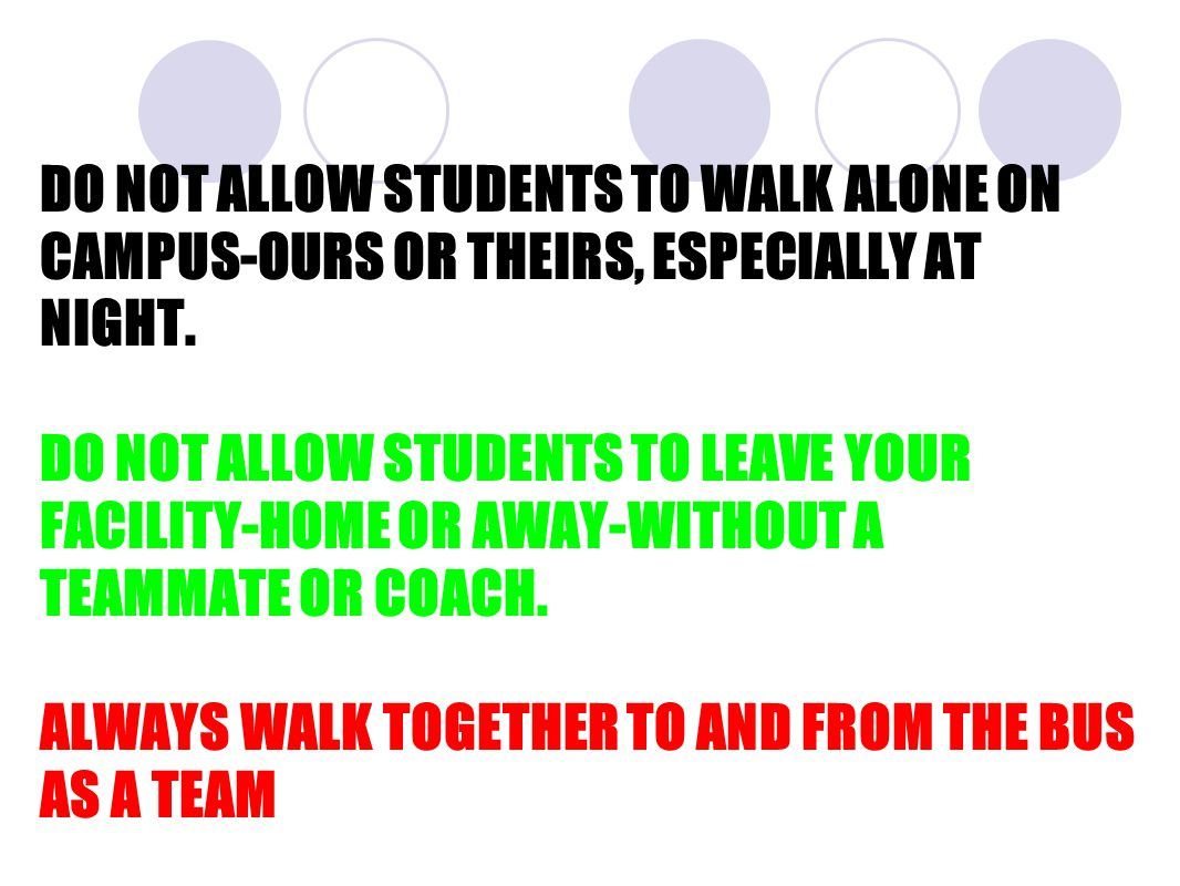 DO NOT ALLOW STUDENTS TO WALK ALONE ON CAMPUS-OURS OR THEIRS, ESPECIALLY AT NIGHT.