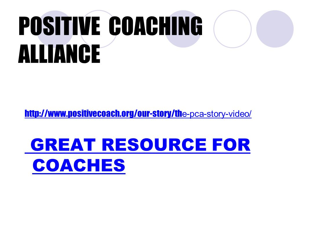 POSITIVE COACHING ALLIANCE http://www.positivecoach.org/our-story/th e-pca-story-video/ GREAT RESOURCE FOR COACHES