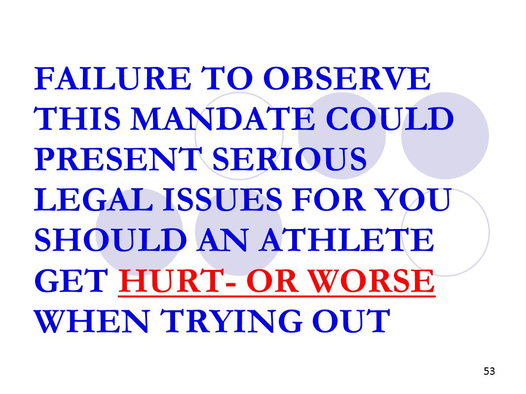 FAILURE TO OBSERVE THIS MANDATE COULD PRESENT SERIOUS LEGAL ISSUES FOR YOU SHOULD AN ATHLETE GET HURT- OR WORSE WHEN TRYING OUT 53