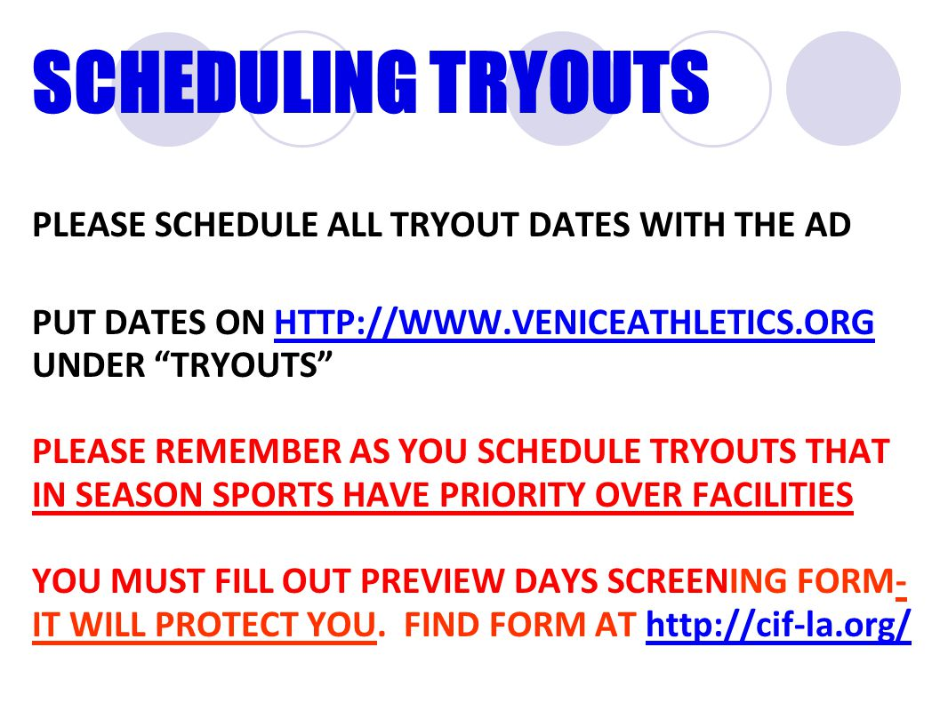 SCHEDULING TRYOUTS PLEASE SCHEDULE ALL TRYOUT DATES WITH THE AD PUT DATES ON HTTP://WWW.VENICEATHLETICS.ORG UNDER TRYOUTS HTTP://WWW.VENICEATHLETICS.ORG PLEASE REMEMBER AS YOU SCHEDULE TRYOUTS THAT IN SEASON SPORTS HAVE PRIORITY OVER FACILITIES YOU MUST FILL OUT PREVIEW DAYS SCREENING FORM- IT WILL PROTECT YOU.