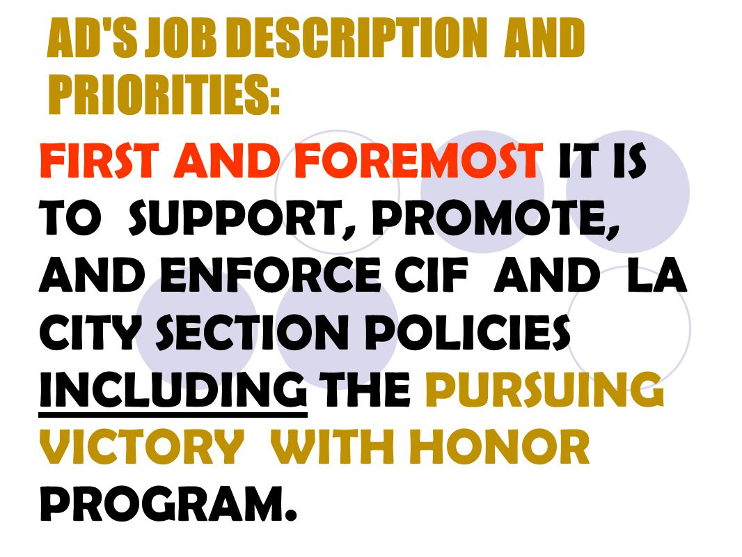 AD S JOB DESCRIPTION AND PRIORITIES: FIRST AND FOREMOST IT IS TO SUPPORT, PROMOTE, AND ENFORCE CIF AND LA CITY SECTION POLICIES INCLUDING THE PURSUING VICTORY WITH HONOR PROGRAM.