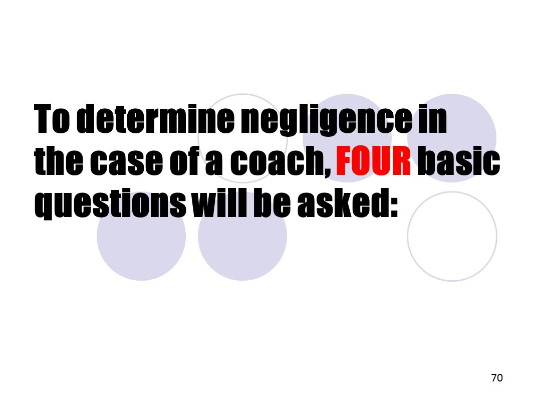 To determine negligence in the case of a coach, FOUR basic questions will be asked: 70