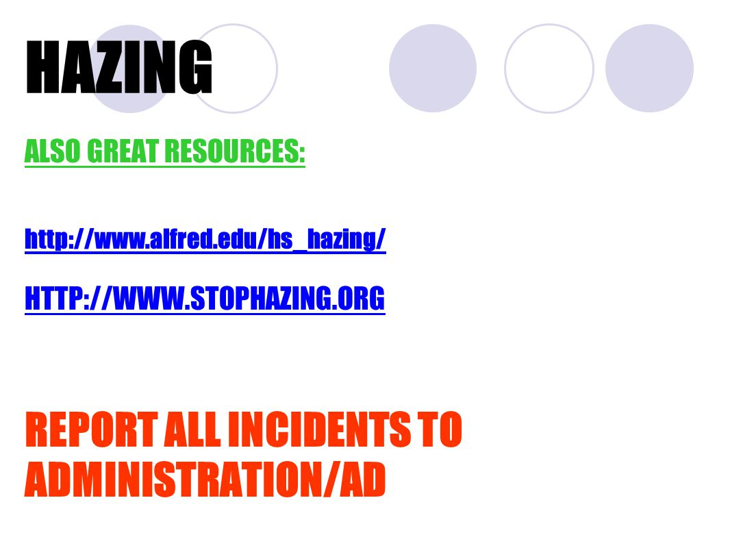 HAZING ALSO GREAT RESOURCES: http://www.alfred.edu/hs_hazing/ HTTP://WWW.STOPHAZING.ORGWWW.STOPHAZING.ORG REPORT ALL INCIDENTS TO ADMINISTRATION/AD
