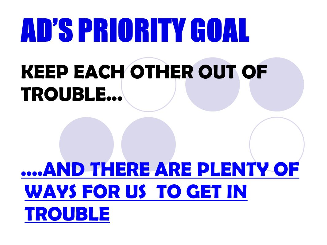 AD'S PRIORITY GOAL KEEP EACH OTHER OUT OF TROUBLE.......AND THERE ARE PLENTY OF WAYS FOR US TO GET IN TROUBLE