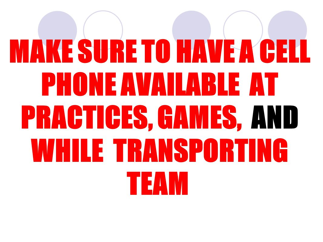 MAKE SURE TO HAVE A CELL PHONE AVAILABLE AT PRACTICES, GAMES, AND WHILE TRANSPORTING TEAM