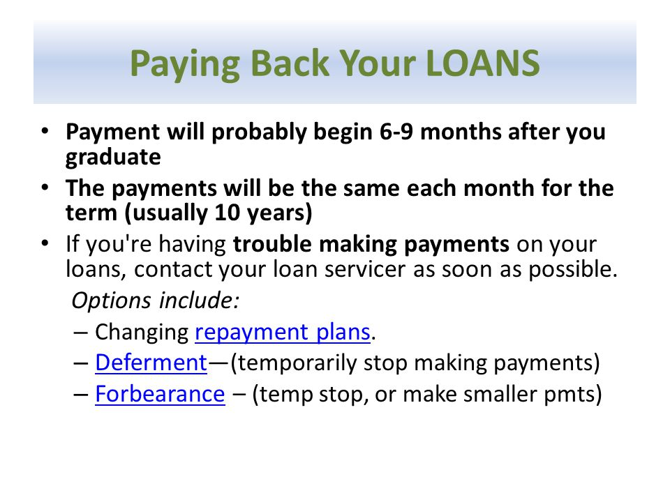 Paying Back Your LOANS Payment will probably begin 6-9 months after you graduate The payments will be the same each month for the term (usually 10 years) If you re having trouble making payments on your loans, contact your loan servicer as soon as possible.