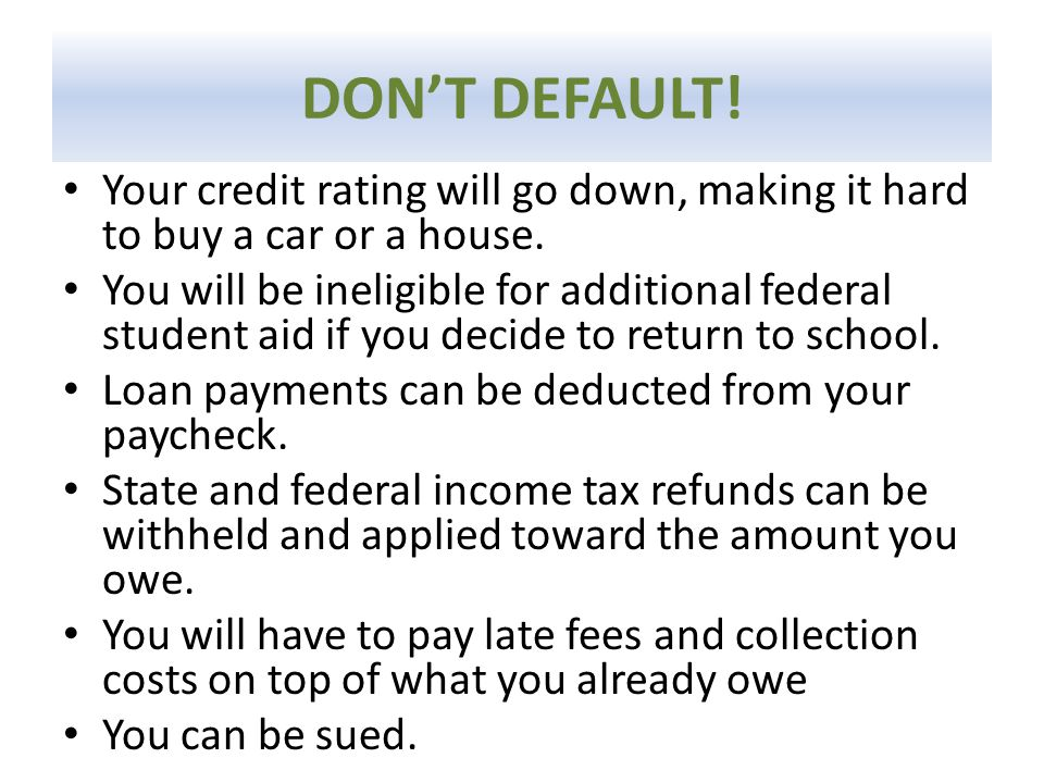 DON'T DEFAULT! Your credit rating will go down, making it hard to buy a car or a house. You will be ineligible for additional federal student aid if y