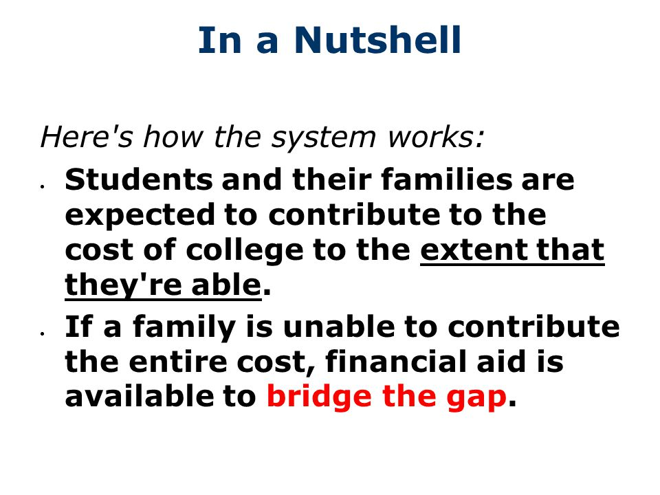 In a Nutshell Here s how the system works: Students and their families are expected to contribute to the cost of college to the extent that they re able.