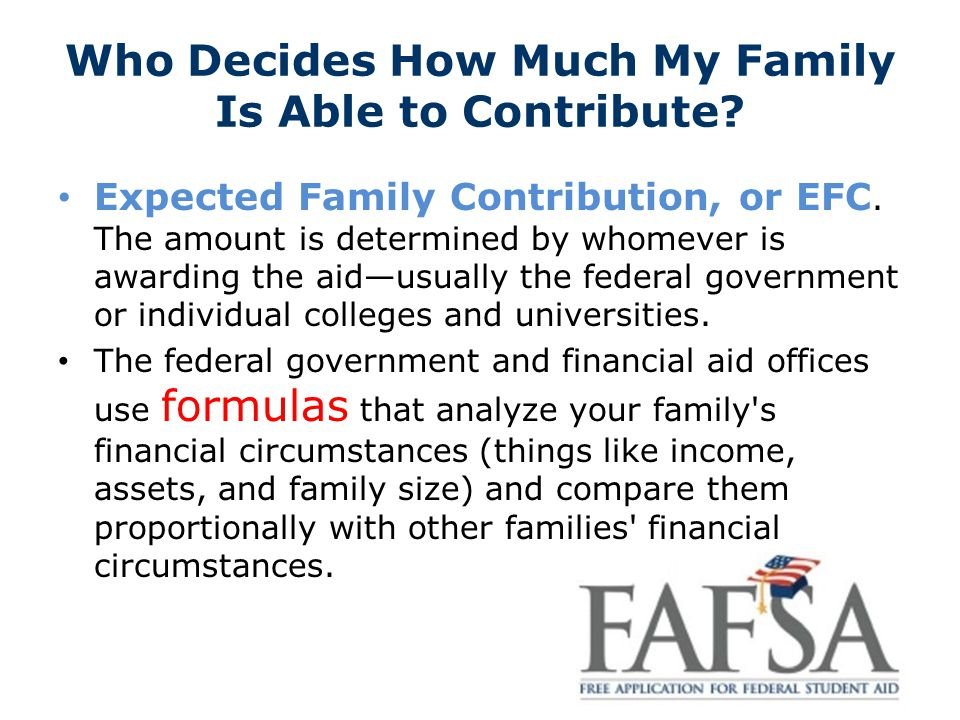 Who Decides How Much My Family Is Able to Contribute? Expected Family Contribution, or EFC. The amount is determined by whomever is awarding the aid—u