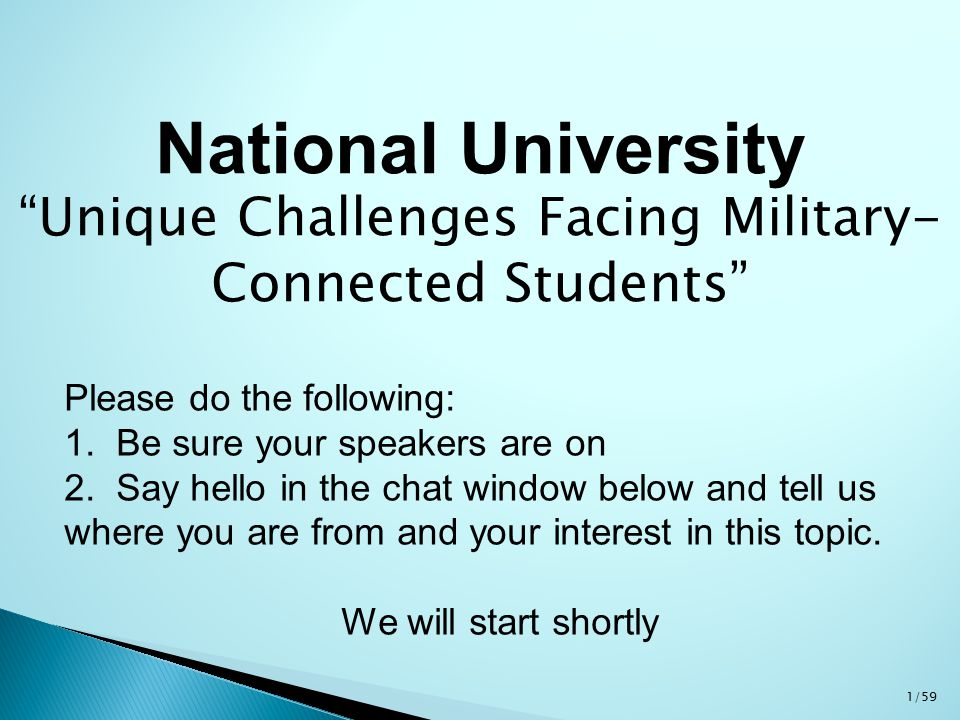 """National University """"Unique Challenges Facing Military- Connected Students"""" Please do the following: 1. Be sure your speakers are on 2. Say hello in t"""