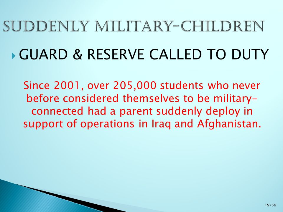  GUARD & RESERVE CALLED TO DUTY Since 2001, over 205,000 students who never before considered themselves to be military- connected had a parent sudde