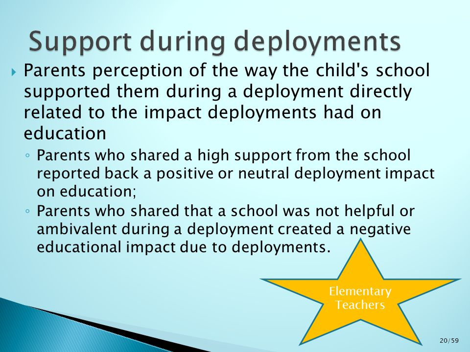  Parents perception of the way the child s school supported them during a deployment directly related to the impact deployments had on education ◦ Parents who shared a high support from the school reported back a positive or neutral deployment impact on education; ◦ Parents who shared that a school was not helpful or ambivalent during a deployment created a negative educational impact due to deployments.