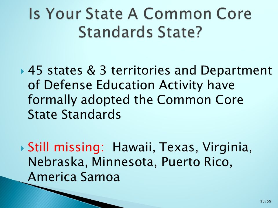  45 states & 3 territories and Department of Defense Education Activity have formally adopted the Common Core State Standards  Still missing: Hawaii, Texas, Virginia, Nebraska, Minnesota, Puerto Rico, America Samoa 33/59