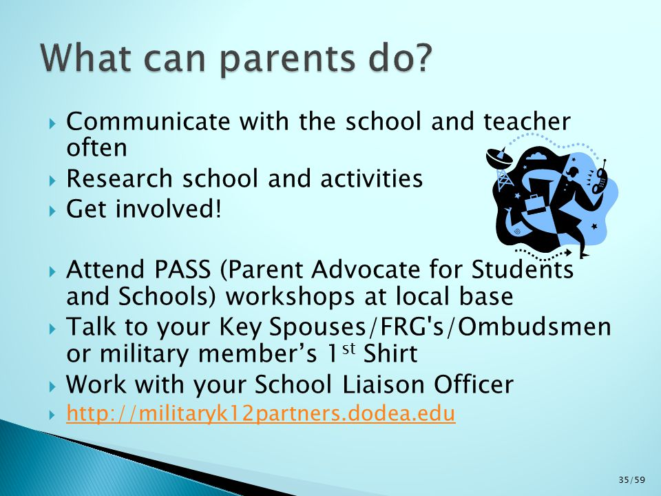  Communicate with the school and teacher often  Research school and activities  Get involved!  Attend PASS (Parent Advocate for Students and Schoo