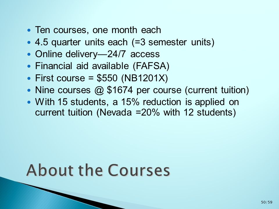 Ten courses, one month each 4.5 quarter units each (=3 semester units) Online delivery—24/7 access Financial aid available (FAFSA) First course = $550 (NB1201X) Nine courses @ $1674 per course (current tuition) With 15 students, a 15% reduction is applied on current tuition (Nevada =20% with 12 students) 50/59