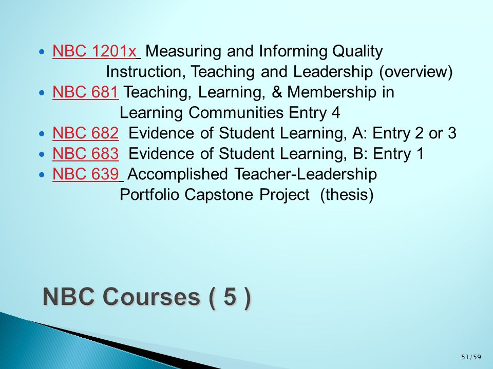 NBC 1201x Measuring and Informing Quality Instruction, Teaching and Leadership (overview) NBC 681 Teaching, Learning, & Membership in Learning Communities Entry 4 NBC 682 Evidence of Student Learning, A: Entry 2 or 3 NBC 683 Evidence of Student Learning, B: Entry 1 NBC 639 Accomplished Teacher-Leadership Portfolio Capstone Project (thesis) 51/59
