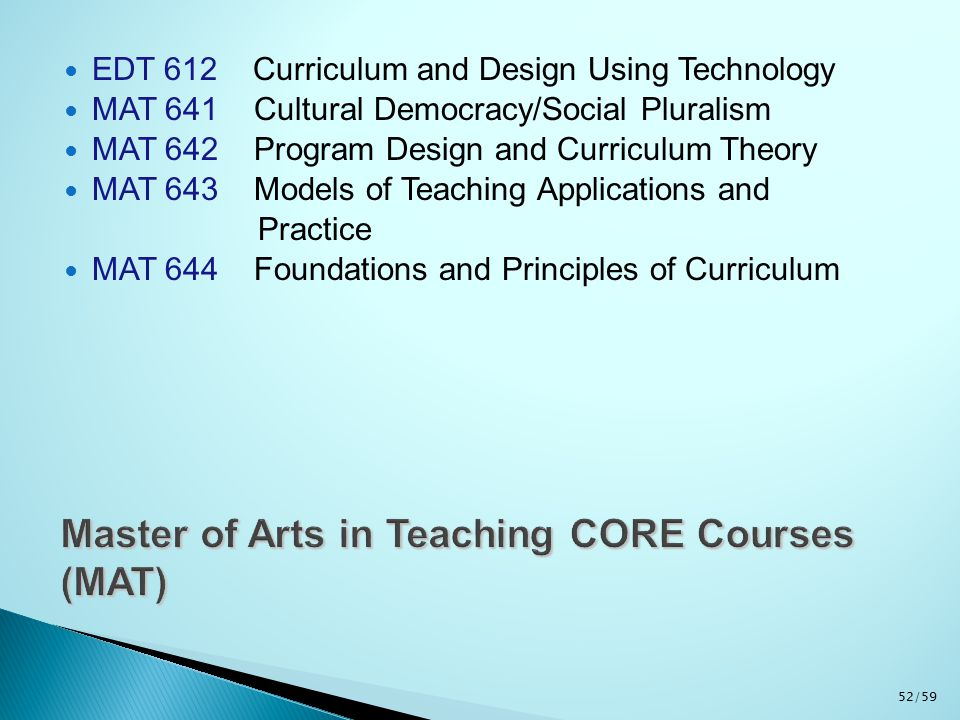 EDT 612 Curriculum and Design Using Technology MAT 641 Cultural Democracy/Social Pluralism MAT 642 Program Design and Curriculum Theory MAT 643 Models of Teaching Applications and Practice MAT 644 Foundations and Principles of Curriculum 52/59