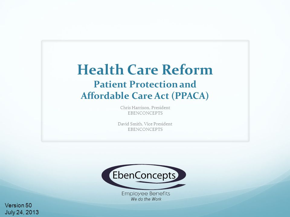 Health Care Reform Patient Protection and Affordable Care Act (PPACA) Chris Harrison, President EBENCONCEPTS David Smith, Vice President EBENCONCEPTS